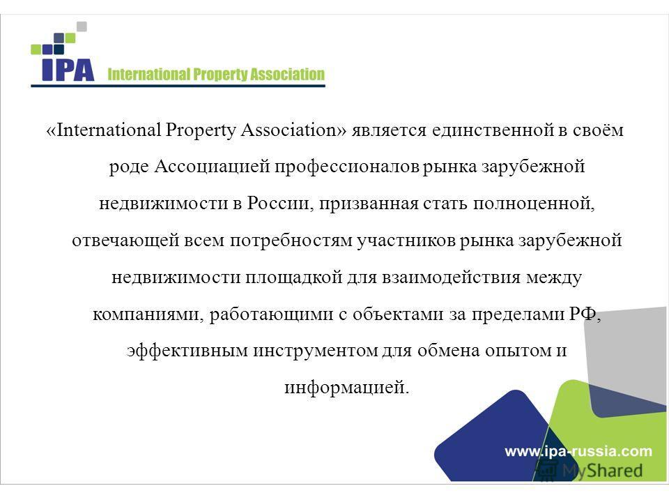«International Property Association» является единственной в своём роде Ассоциацией профессионалов рынка зарубежной недвижимости в России, призванная стать полноценной, отвечающей всем потребностям участников рынка зарубежной недвижимости площадкой д