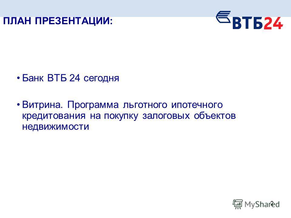 Презентационные материалы 2 ПЛАН ПРЕЗЕНТАЦИИ: Банк ВТБ 24 сегодня Витрина. Программа льготного ипотечного кредитования на покупку залоговых объектов недвижимости