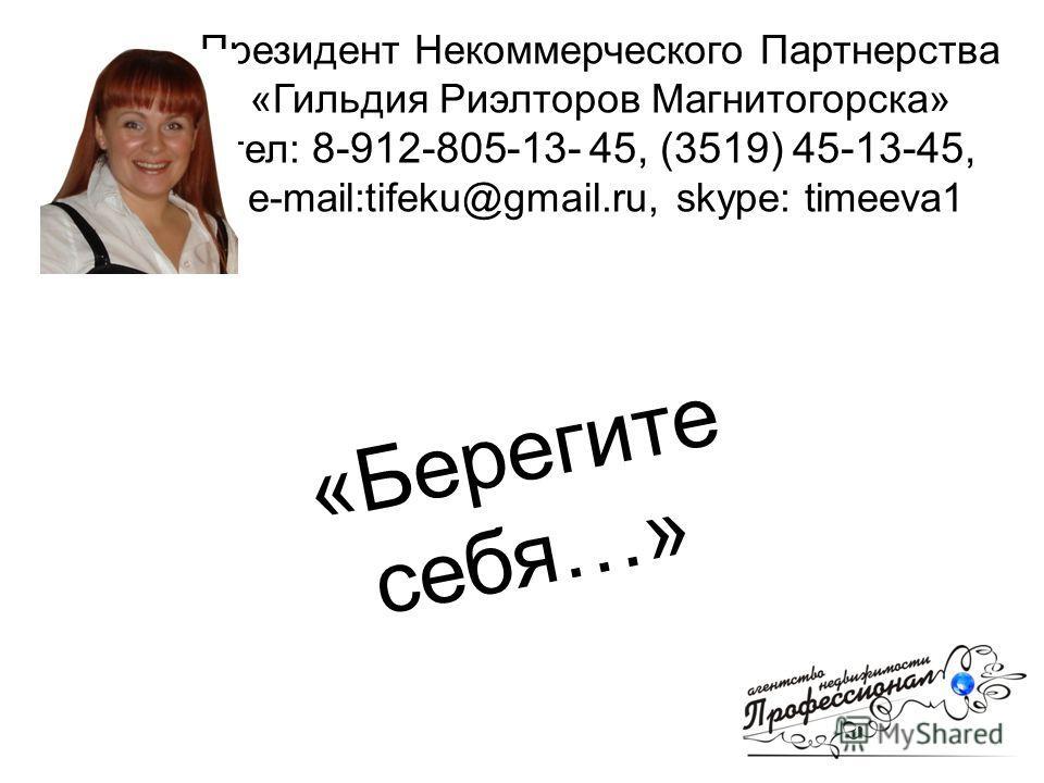 Президент Некоммерческого Партнерства «Гильдия Риэлторов Магнитогорска» тел: 8-912-805-13- 45, (3519) 45-13-45, e-mail:tifeku@gmail.ru, skype: timeeva1 «Берегите себя…»
