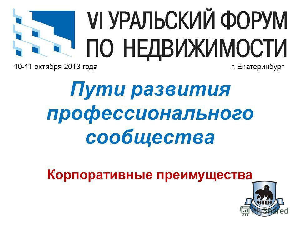 10-11 октября 2013 года г. Екатеринбург Пути развития профессионального сообщества Корпоративные преимущества