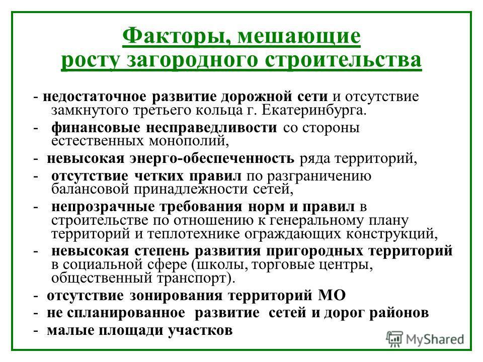 Факторы, мешающие росту загородного строительства - недостаточное развитие дорожной сети и отсутствие замкнутого третьего кольца г. Екатеринбурга. - финансовые несправедливости со стороны естественных монополий, - невысокая энерго-обеспеченность ряда