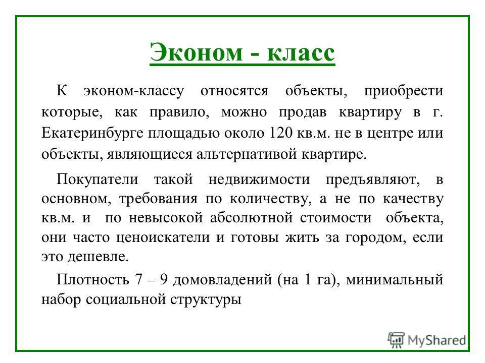 Эконом - класс К эконом-классу относятся объекты, приобрести которые, как правило, можно продав квартиру в г. Екатеринбурге площадью около 120 кв.м. не в центре или объекты, являющиеся альтернативой квартире. Покупатели такой недвижимости предъявляют