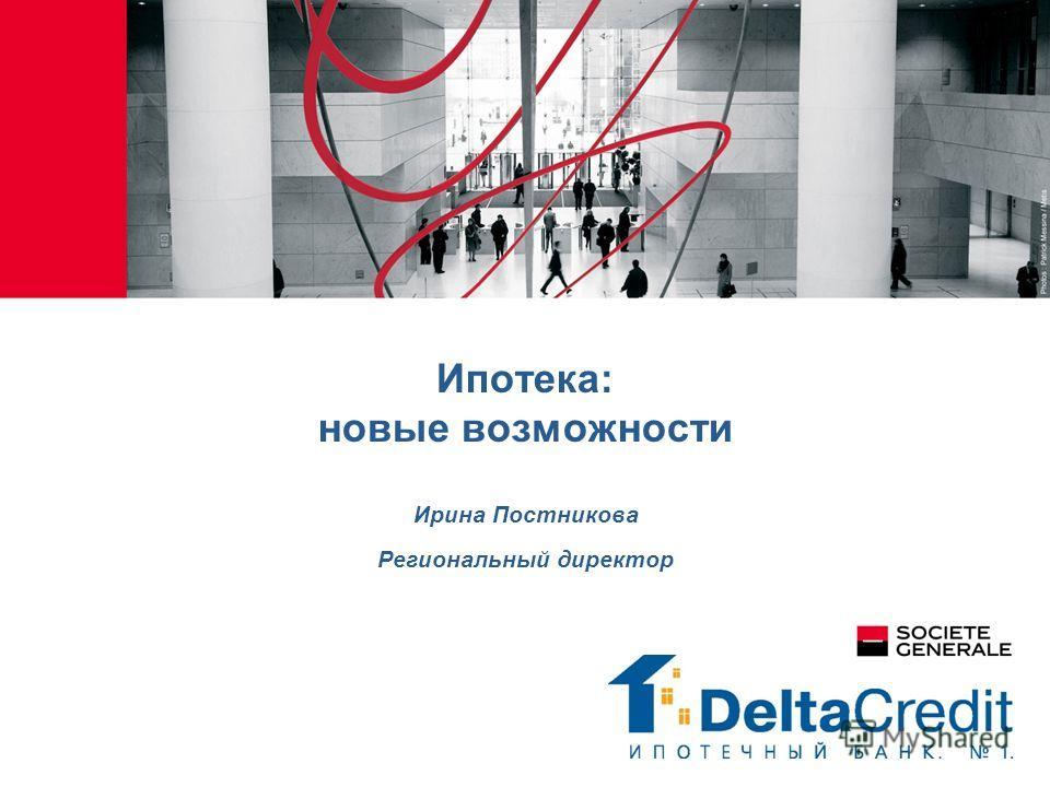 Ипотека: новые возможности Ирина Постникова Региональный директор