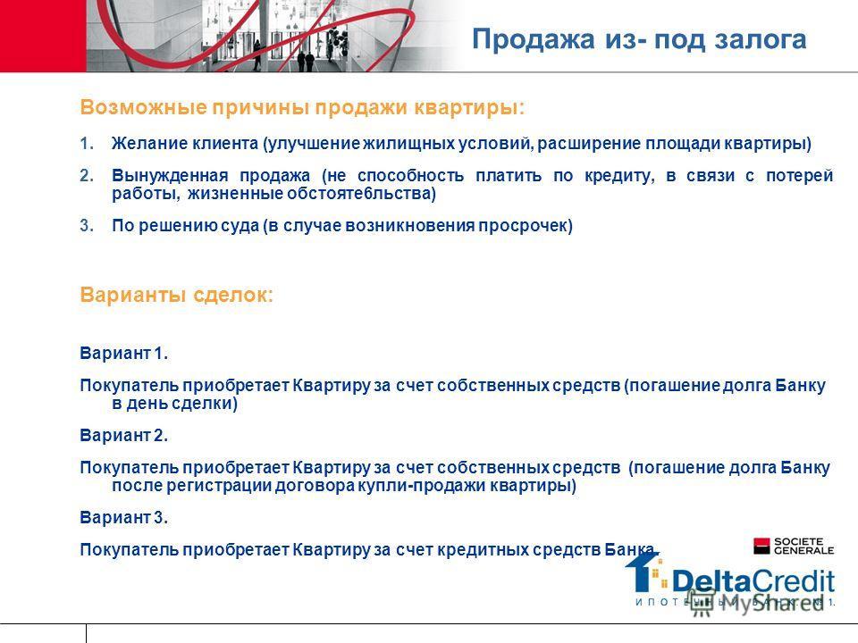 Продажа из- под залога Возможные причины продажи квартиры: Желание клиента (улучшение жилищных условий, расширение площади квартиры) Вынужденная продажа (не способность платить по кредиту, в связи с потерей работы, жизненные обстояте6льства) По решен