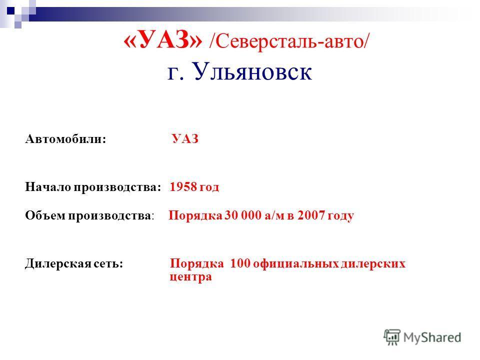«УАЗ» /Северсталь-авто/ г. Ульяновск Автомобили: УАЗ Начало производства: 1958 год Объем производства: Порядка 30 000 а/м в 2007 году Дилерская сеть: Порядка 100 официальных дилерских центра