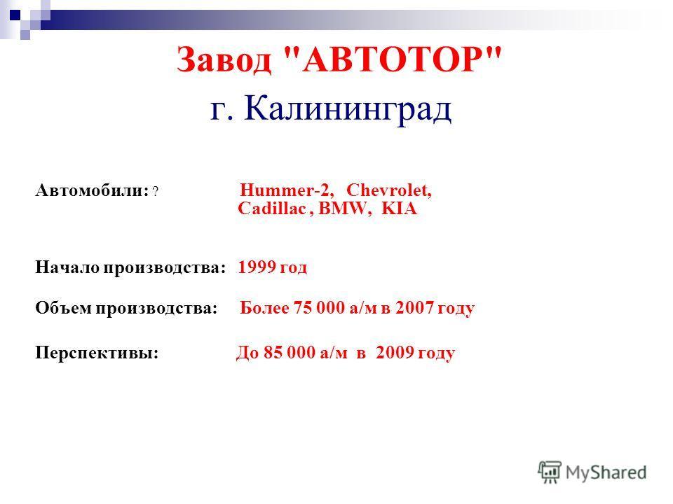 Завод АВТОТОР г. Калининград Автомобили: ? Hummer-2, Chevrolet, Cadillac, BMW, KIA Начало производства: 1999 год Объем производства: Более 75 000 а/м в 2007 году Перспективы: До 85 000 а/м в 2009 году