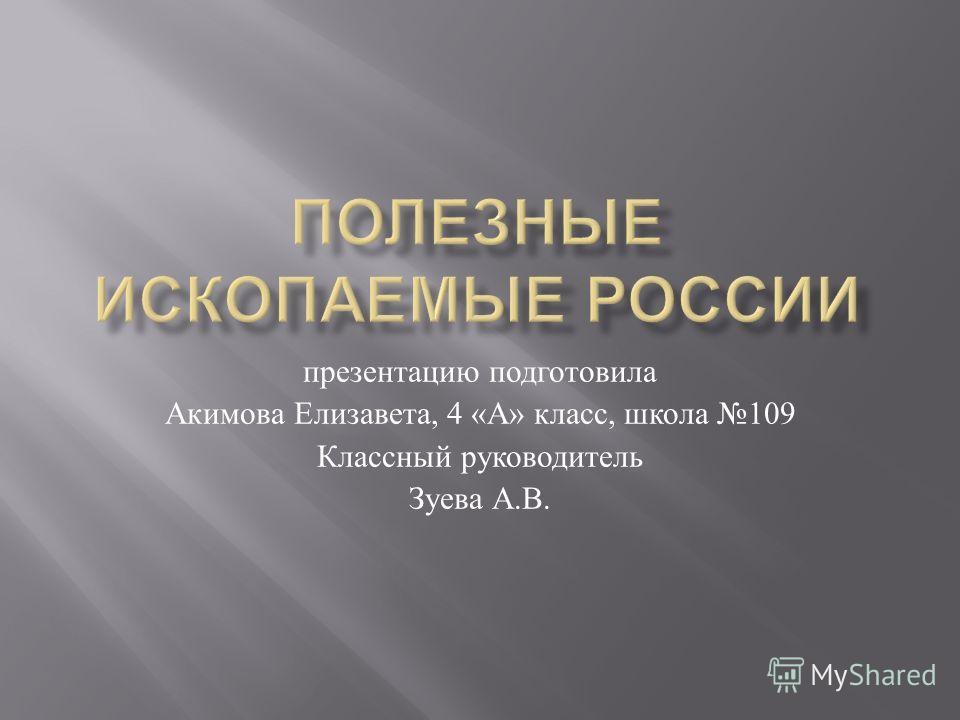 презентацию подготовила Акимова Елизавета, 4 « А » класс, школа 109 Классный руководитель Зуева А. В.