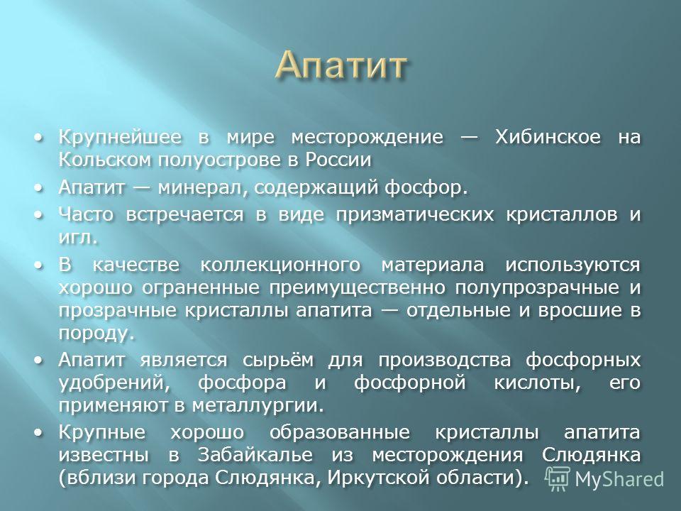 Крупнейшее в мире месторождение Хибинское на Кольском полуострове в РоссииКрупнейшее в мире месторождение Хибинское на Кольском полуострове в России Апатит минерал, содержащий фосфор.Апатит минерал, содержащий фосфор. Часто встречается в виде призмат
