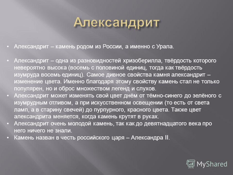 Александрит – камень родом из России, а именно с Урала.Александрит – камень родом из России, а именно с Урала. Александрит – одна из разновидностей хризоберилла, твёрдость которого невероятно высока ( восемь с половиной единиц, тогда как твёрдость из
