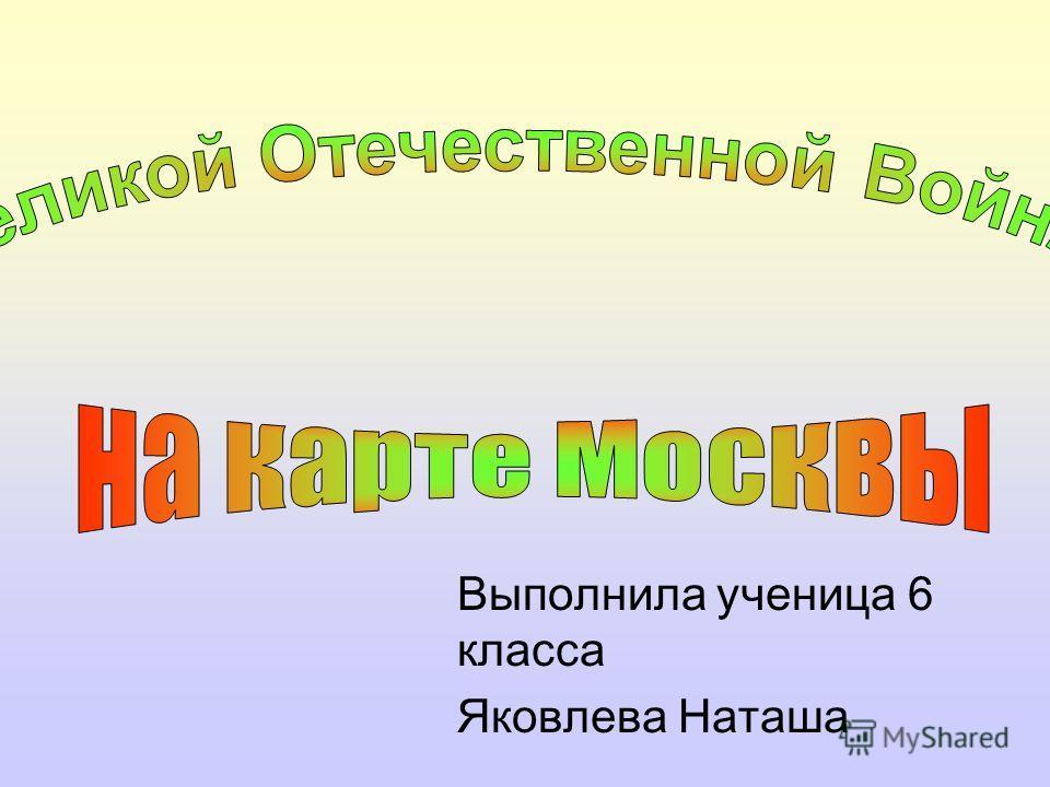 Выполнила ученица 6 класса Яковлева Наташа