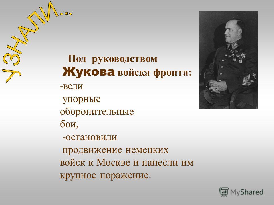 Под руководство м Жукова войска фронта : - вели упорные оборонительные бои, - остановили продвижение немецких войск к Москве и нанесли им крупное поражение.