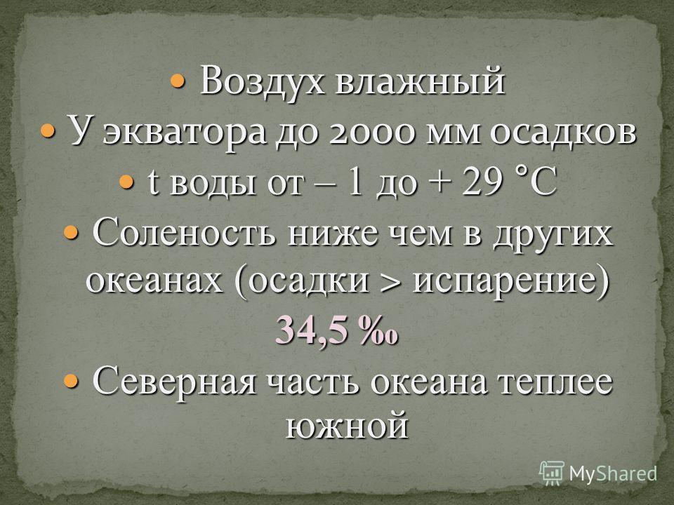 Воздух влажный Воздух влажный У экватора до 2000 мм осадков У экватора до 2000 мм осадков t воды от – 1 до + 29 °С t воды от – 1 до + 29 °С Соленость ниже чем в других океанах (осадки > испарение) Соленость ниже чем в других океанах (осадки > испарен