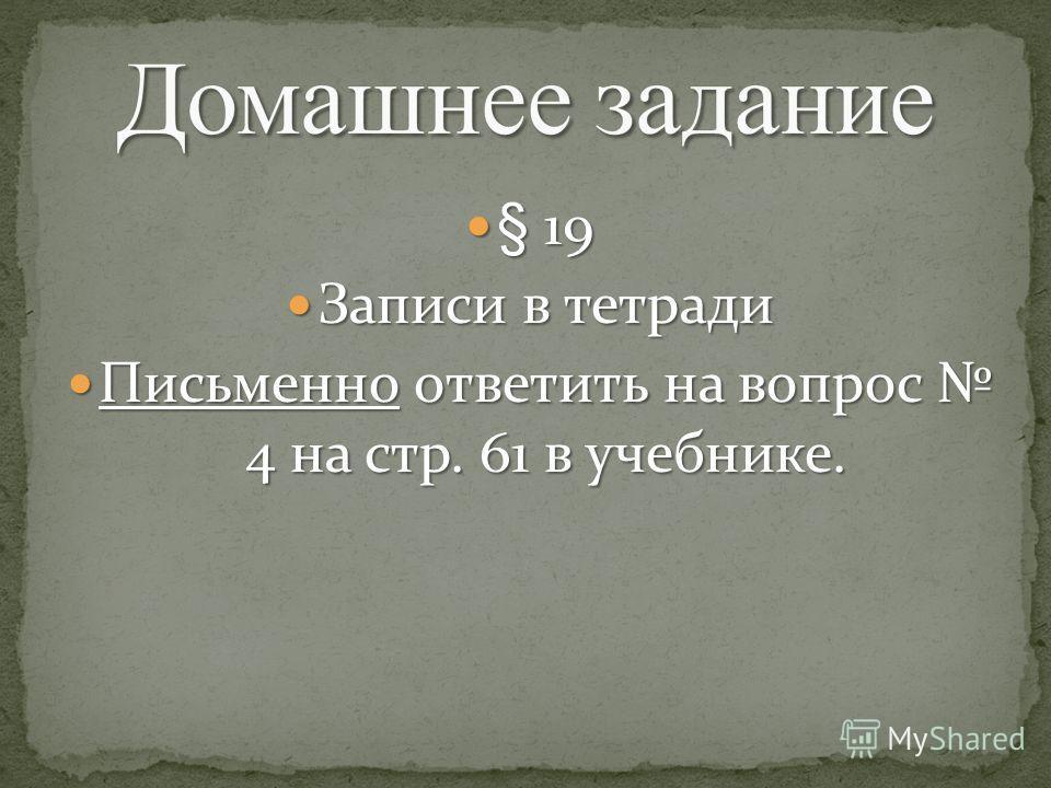 § 19 § 19 Записи в тетради Записи в тетради Письменно ответить на вопрос 4 на стр. 61 в учебнике. Письменно ответить на вопрос 4 на стр. 61 в учебнике.