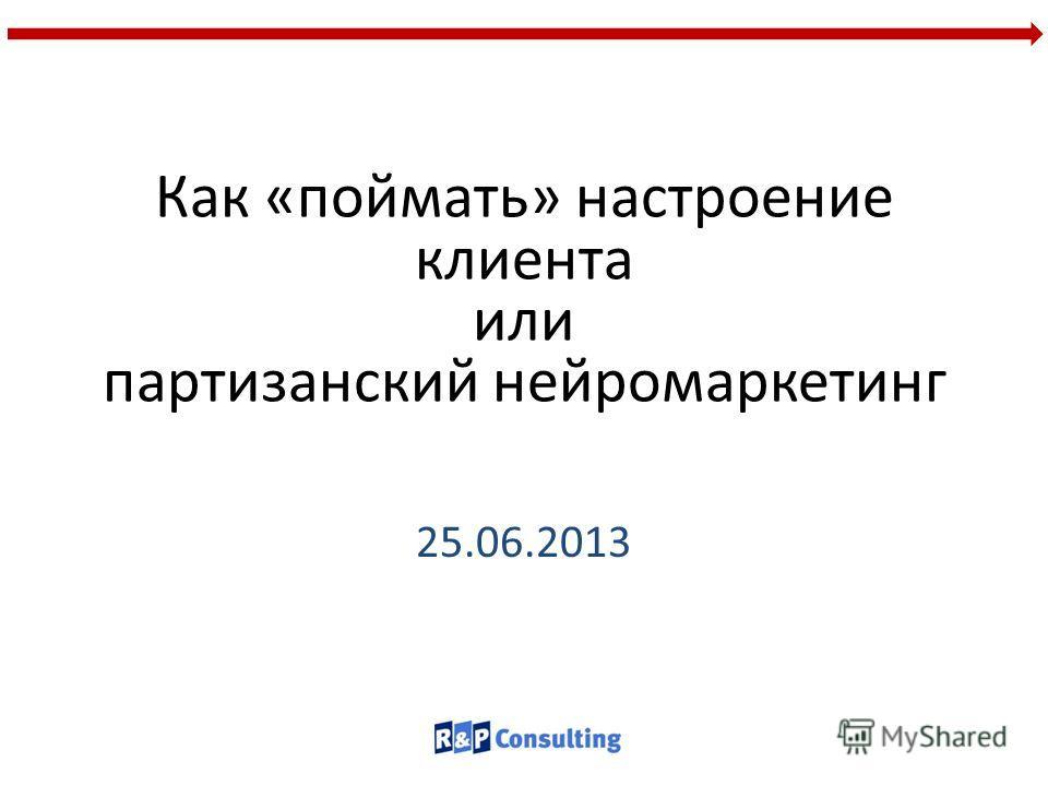 Как «поймать» настроение клиента или партизанский нейромаркетинг 25.06.2013
