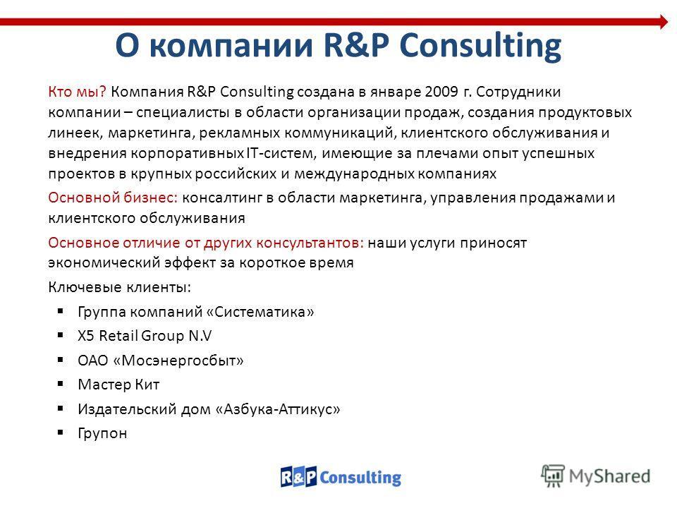 О компании R&P Consulting Кто мы? Компания R&P Consulting создана в январе 2009 г. Сотрудники компании – специалисты в области организации продаж, создания продуктовых линеек, маркетинга, рекламных коммуникаций, клиентского обслуживания и внедрения к