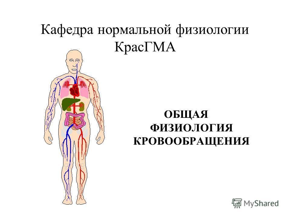 Кафедра нормальной физиологии КрасГМА ОБЩАЯ ФИЗИОЛОГИЯ КРОВООБРАЩЕНИЯ
