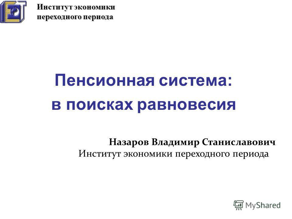 Пенсионная система: в поисках равновесия Назаров Владимир Станиславович Институт экономики переходного периода