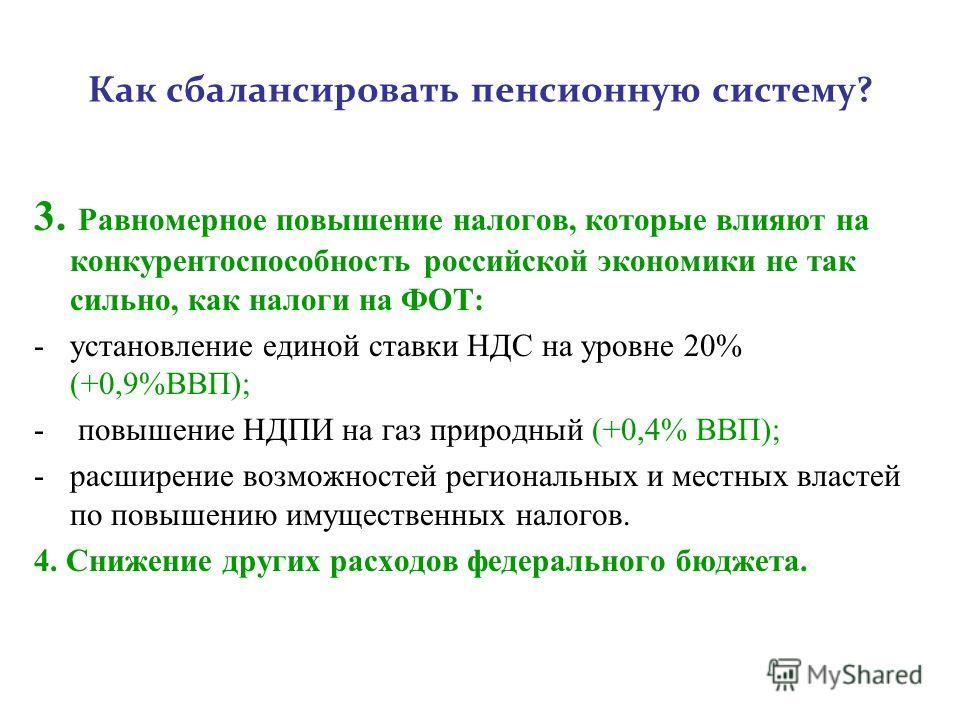 Как сбалансировать пенсионную систему? 3. Равномерное повышение налогов, которые влияют на конкурентоспособность российской экономики не так сильно, как налоги на ФОТ: -установление единой ставки НДС на уровне 20% (+0,9%ВВП); - повышение НДПИ на газ