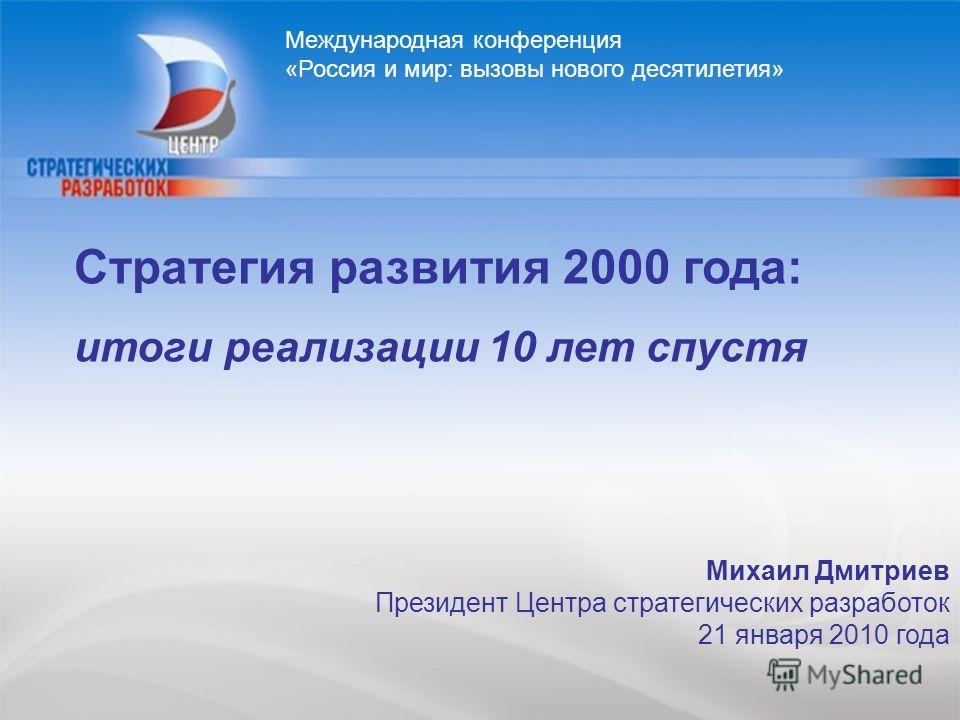 1 Михаил Дмитриев Президент Центра стратегических разработок 21 января 2010 года Стратегия развития 2000 года: итоги реализации 10 лет спустя Международная конференция «Россия и мир: вызовы нового десятилетия»
