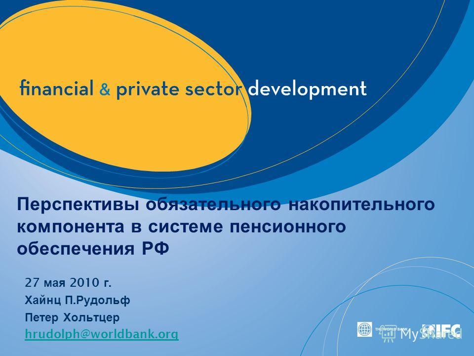Перспективы обязательного накопительного компонента в системе пенсионного обеспечения РФ 27 мая 2010 г. Хайнц П. Рудольф Петер Хольтцер hrudolph@worldbank.org