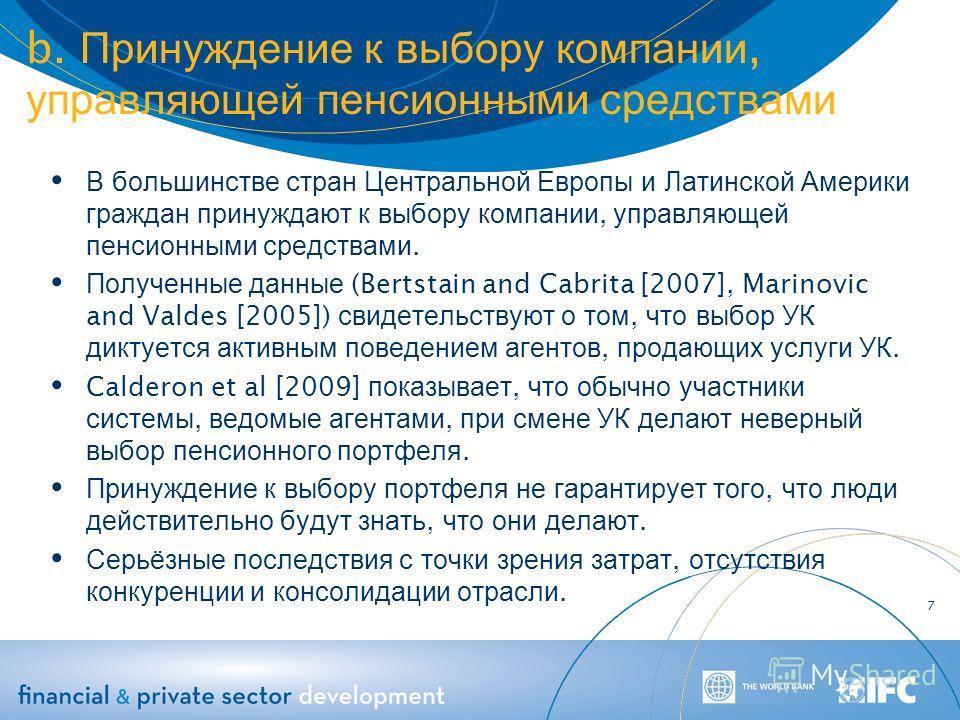 b. Принуждение к выбору компании, управляющей пенсионными средствами В большинстве стран Центральной Европы и Латинской Америки граждан принуждают к выбору компании, управляющей пенсионными средствами. Полученные данные (Bertstain and Cabrita [2007],