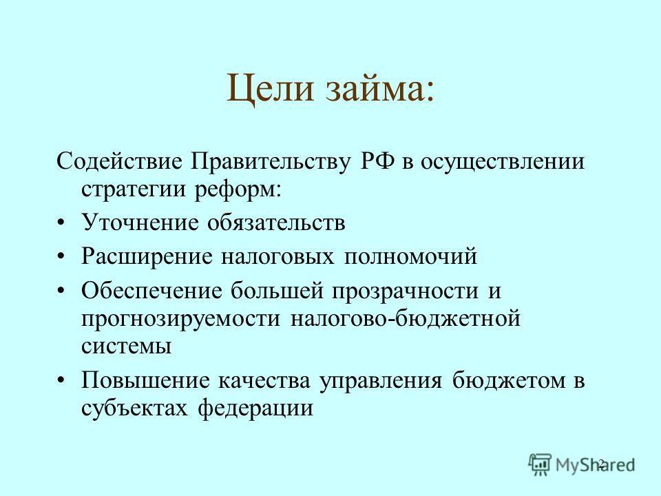 2 Цели займа: Содействие Правительству РФ в осуществлении стратегии реформ: Уточнение обязательств Расширение налоговых полномочий Обеспечение большей прозрачности и прогнозируемости налогово-бюджетной системы Повышение качества управления бюджетом в