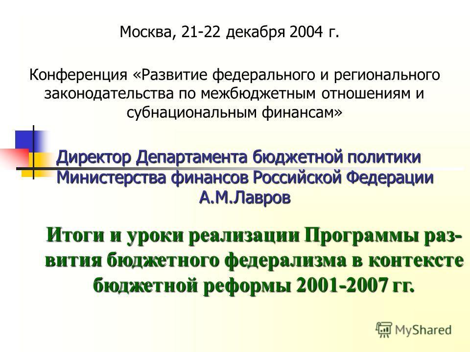 Директор Департамента бюджетной политики Министерства финансов Российской Федерации А.М.Лавров Конференция «Развитие федерального и регионального законодательства по межбюджетным отношениям и субнациональным финансам» Москва, 21-22 декабря 2004 г. Ит