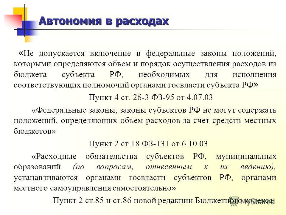 Автономия в расходах « Не допускается включение в федеральные законы положений, которыми определяются объем и порядок осуществления расходов из бюджета субъекта РФ, необходимых для исполнения соответствующих полномочий органами госвласти субъекта РФ