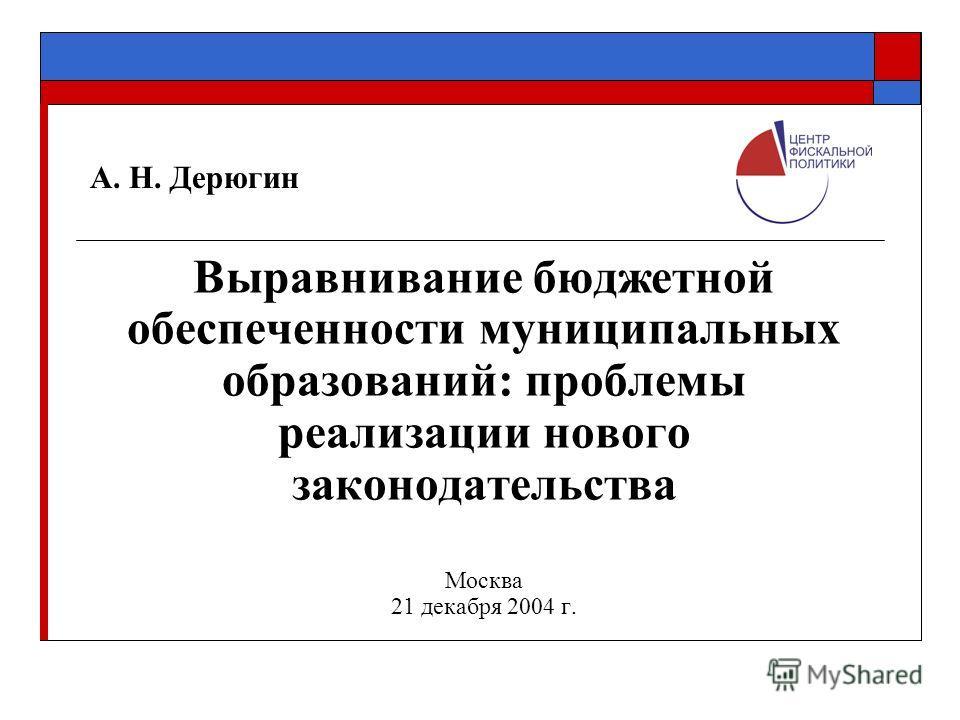 А. Н. Дерюгин Выравнивание бюджетной обеспеченности муниципальных образований: проблемы реализации нового законодательства Москва 21 декабря 2004 г.