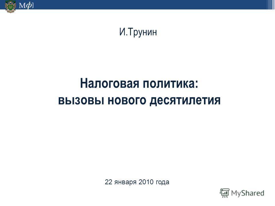 ф М ] И.Трунин Налоговая политика: вызовы нового десятилетия 22 января 2010 года