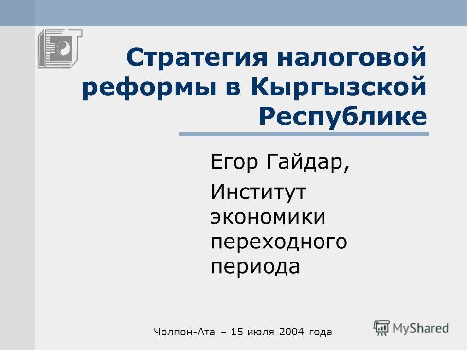 Стратегия налоговой реформы в Кыргызской Республике Егор Гайдар, Институт экономики переходного периода Чолпон-Ата – 15 июля 2004 года