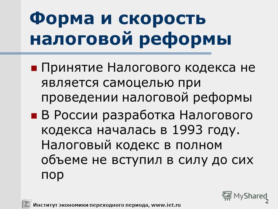 2 Принятие Налогового кодекса не является самоцелью при проведении налоговой реформы В России разработка Налогового кодекса началась в 1993 году. Налоговый кодекс в полном объеме не вступил в силу до сих пор Форма и скорость налоговой реформы Институ