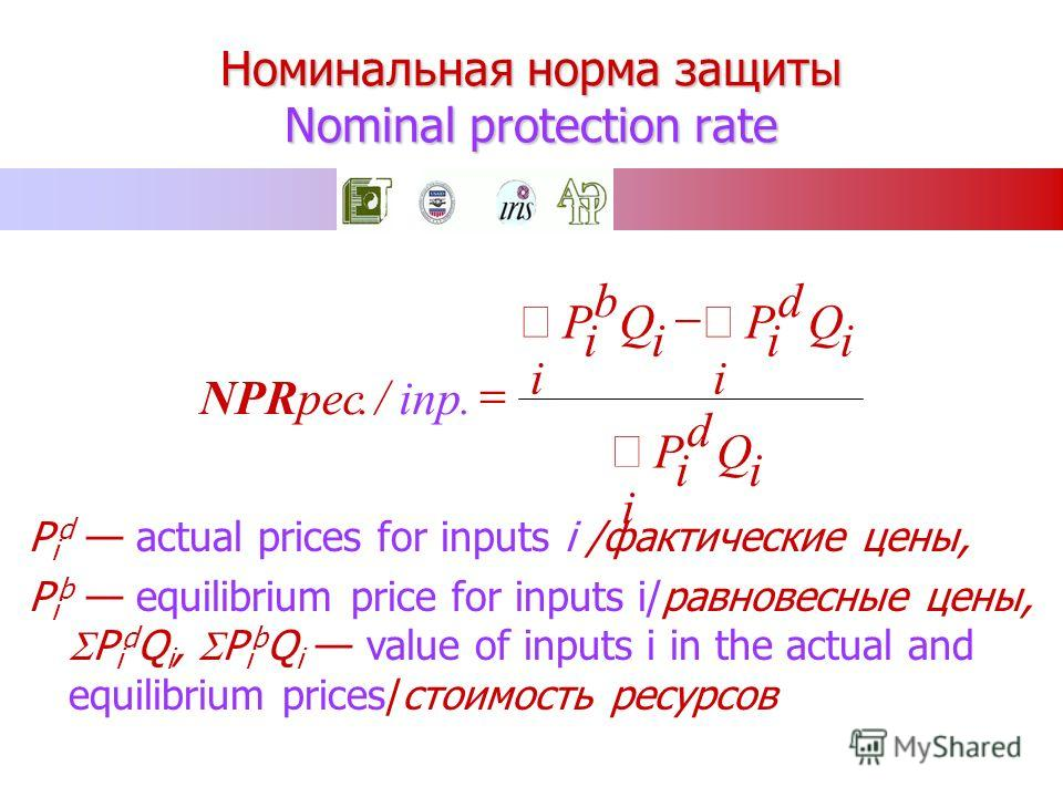 Номинальная норма защиты Nominal protection rate P i d actual prices for inputs i /фактические цены, P i b equilibrium price for inputs i/равновесные цены, P i d Q i, P i b Q i value of inputs i in the actual and equilibrium prices/стоимость ресурсов