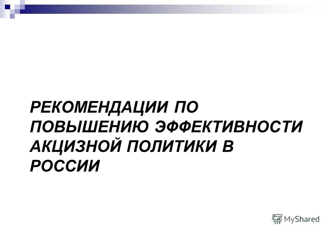 РЕКОМЕНДАЦИИ ПО ПОВЫШЕНИЮ ЭФФЕКТИВНОСТИ АКЦИЗНОЙ ПОЛИТИКИ В РОССИИ