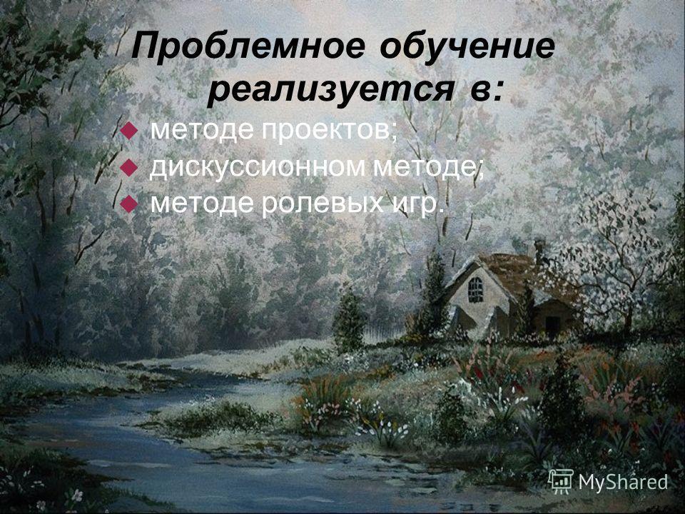 Проблемное обучение реализуется в: методе проектов; дискуссионном методе; методе ролевых игр.