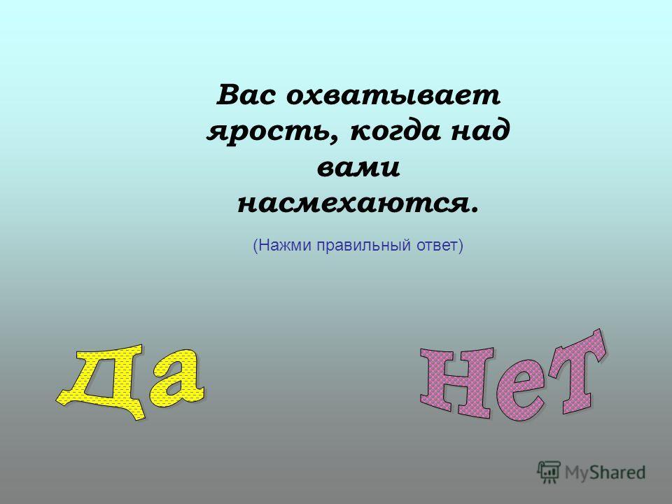 Вас охватывает ярость, когда над вами насмехаются. (Нажми правильный ответ)