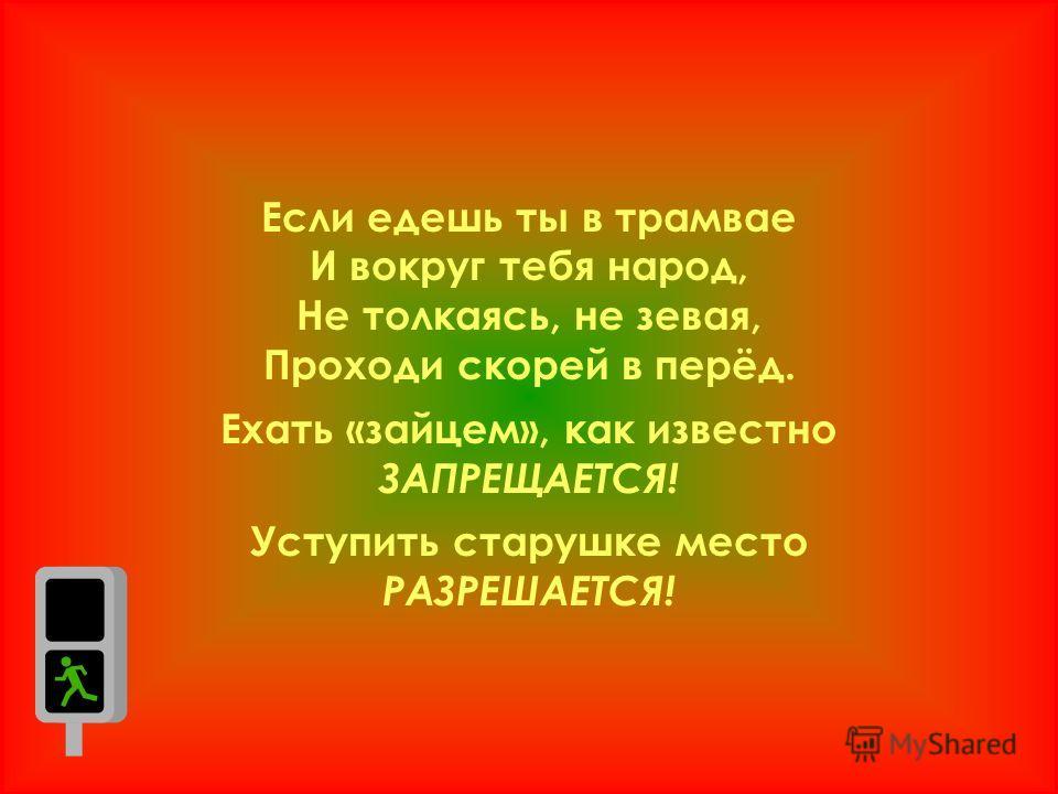 Если едешь ты в трамвае И вокруг тебя народ, Не толкаясь, не зевая, Проходи скорей в перёд. Ехать «зайцем», как известно ЗАПРЕЩАЕТСЯ! Уступить старушке место РАЗРЕШАЕТСЯ!
