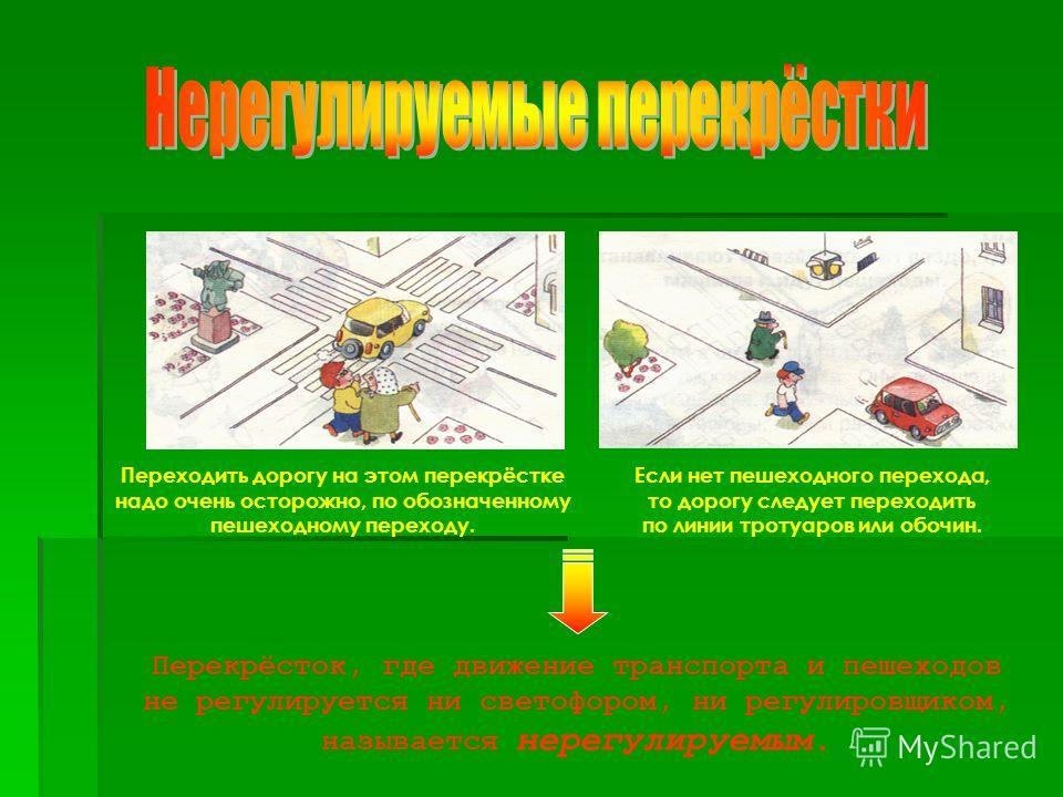 Перекрёсток, где движение транспорта и пешеходов не регулируется ни светофором, ни регулировщиком, называется нерегулируемым. Переходить дорогу на этом перекрёстке надо очень осторожно, по обозначенному пешеходному переходу. Если нет пешеходного пере