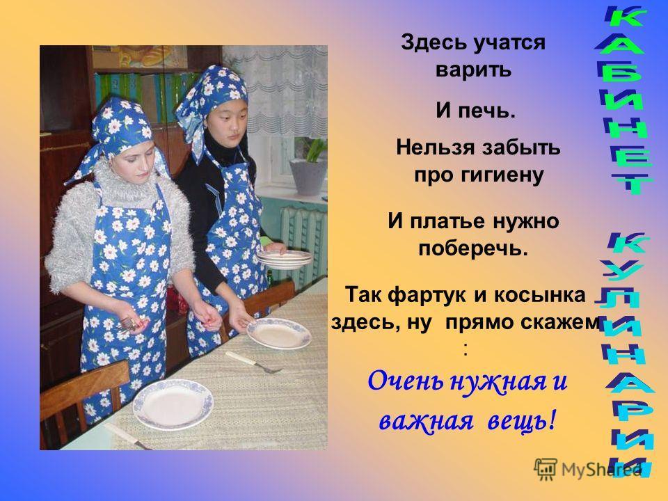Здесь учатся варить И печь. Нельзя забыть про гигиену И платье нужно поберечь. Так фартук и косынка здесь, ну прямо скажем : Очень нужная и важная вещь!