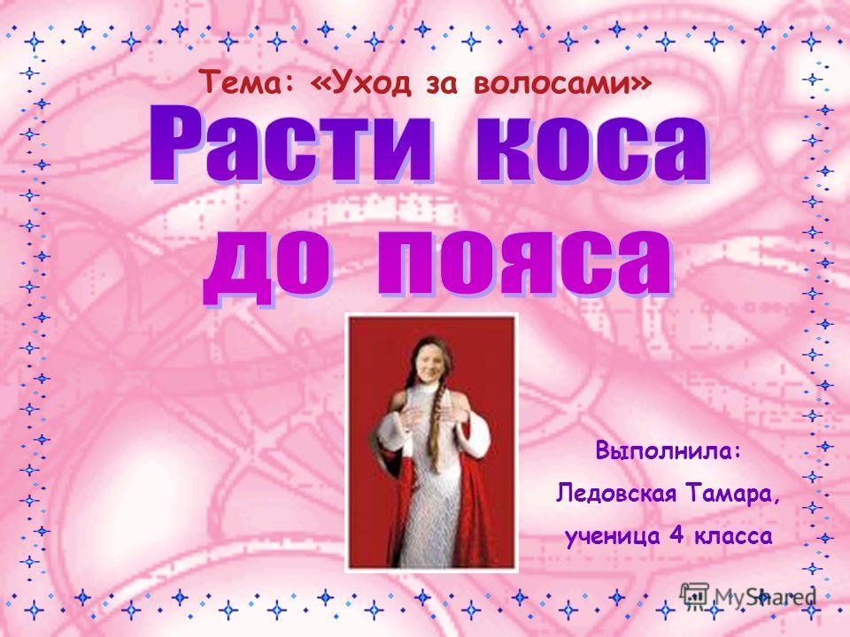 Тема: «Уход за волосами» Выполнила: Ледовская Тамара, ученица 4 класса