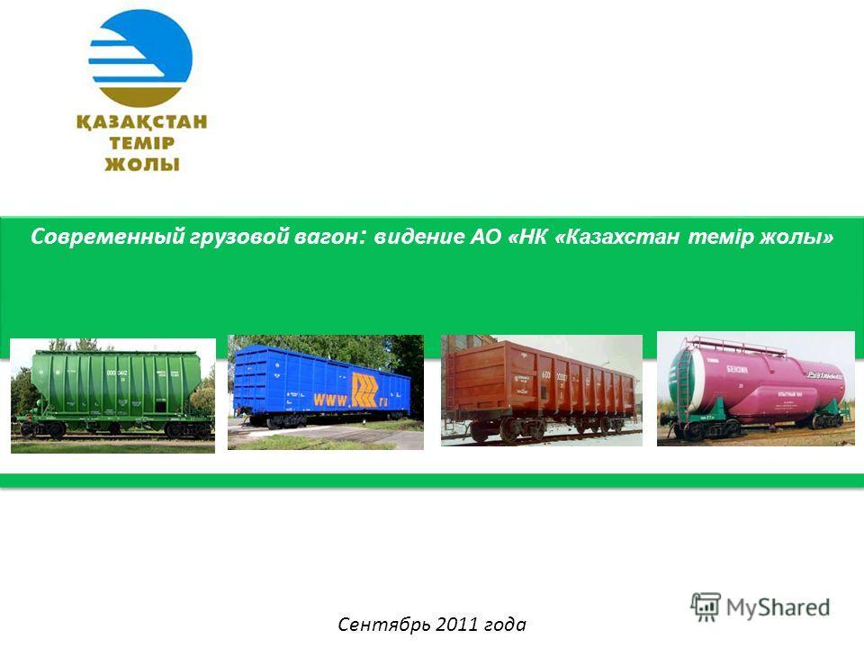 Современный грузовой вагон : видение АО «НК «Казахстан темір жолы» Сентябрь 2011 года