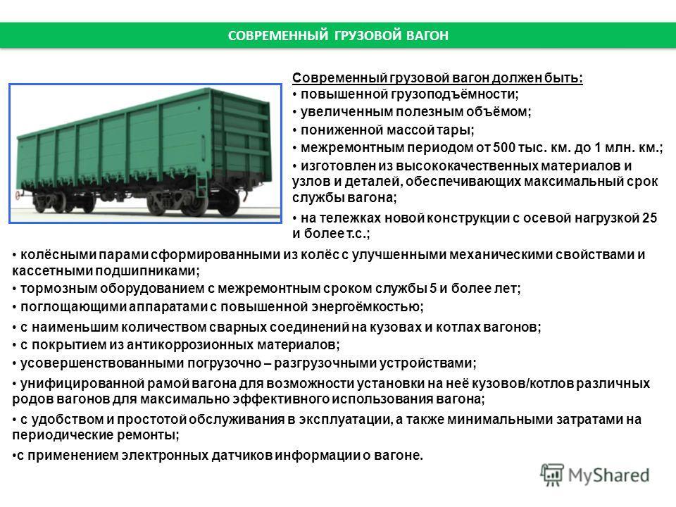 СОВРЕМЕННЫЙ ГРУЗОВОЙ ВАГОН Современный грузовой вагон должен быть: повышенной грузоподъёмности; увеличенным полезным объёмом; пониженной массой тары; межремонтным периодом от 500 тыс. км. до 1 млн. км.; изготовлен из высококачественных материалов и у