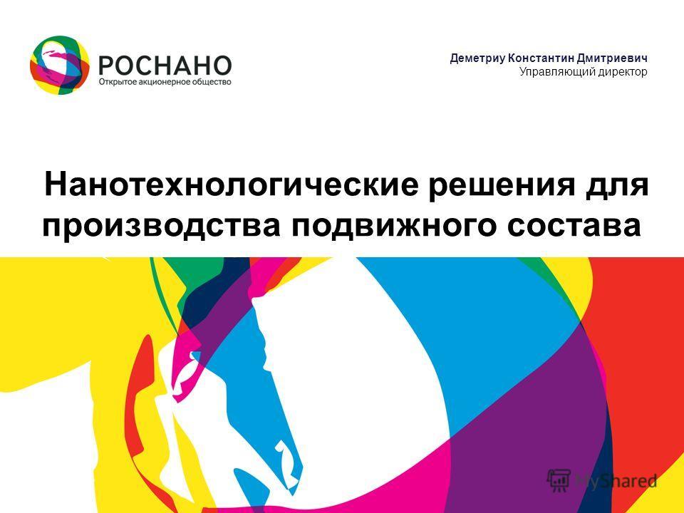 Деметриу Константин Дмитриевич Управляющий директор Нанотехнологические решения для производства подвижного состава
