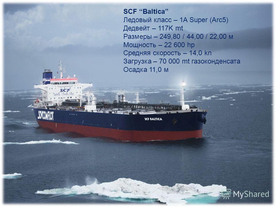 SCF Baltica Ледовый класс – 1A Super (Arc5) Дедвейт – 117K mt Размеры – 249,80 / 44,00 / 22,00 м Мощность – 22 600 hp Средняя скорость – 14,0 kn Загрузка – 70 000 mt газоконденсата Осадка 11,0 м