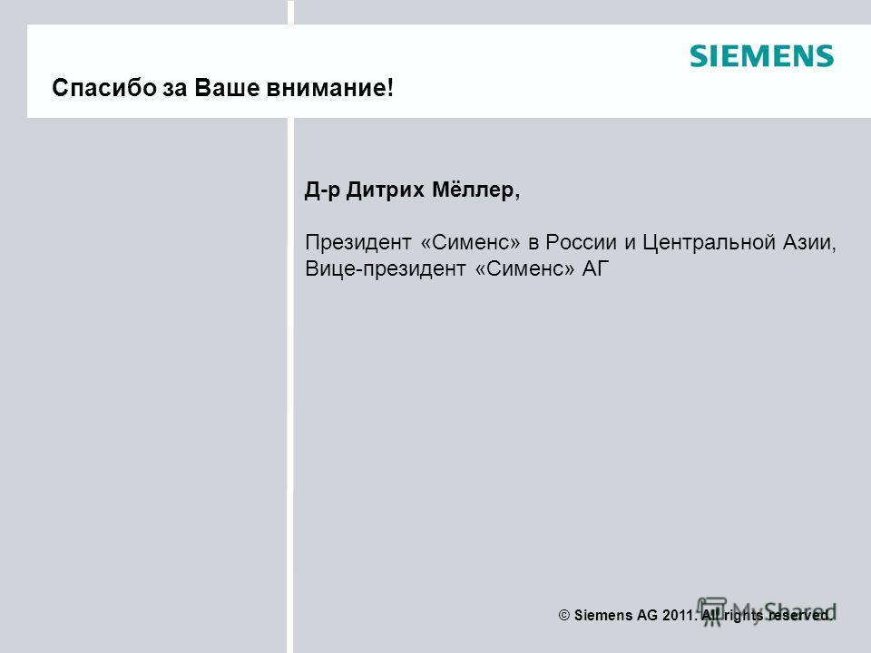 © Siemens AG 2011. All rights reserved. Д-р Дитрих Мёллер, Президент «Сименс» в России и Центральной Азии, Вице-президент «Сименс» АГ Спасибо за Ваше внимание!