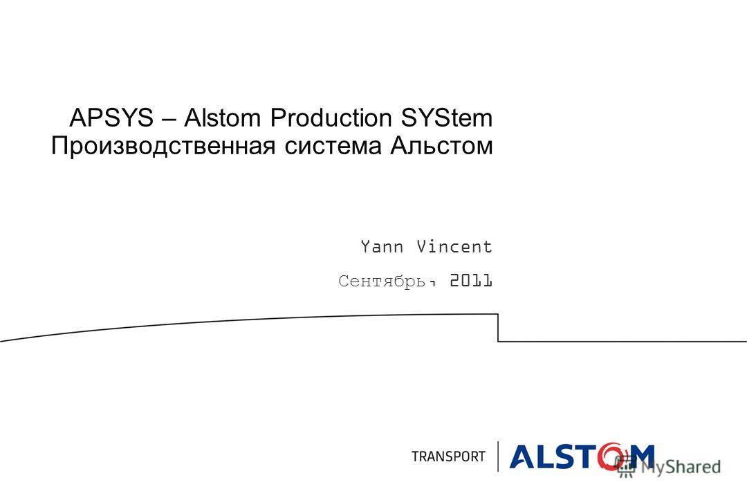 APSYS – Alstom Production SYStem Производственная система Альстом Yann Vincent Сентябрь, 2011