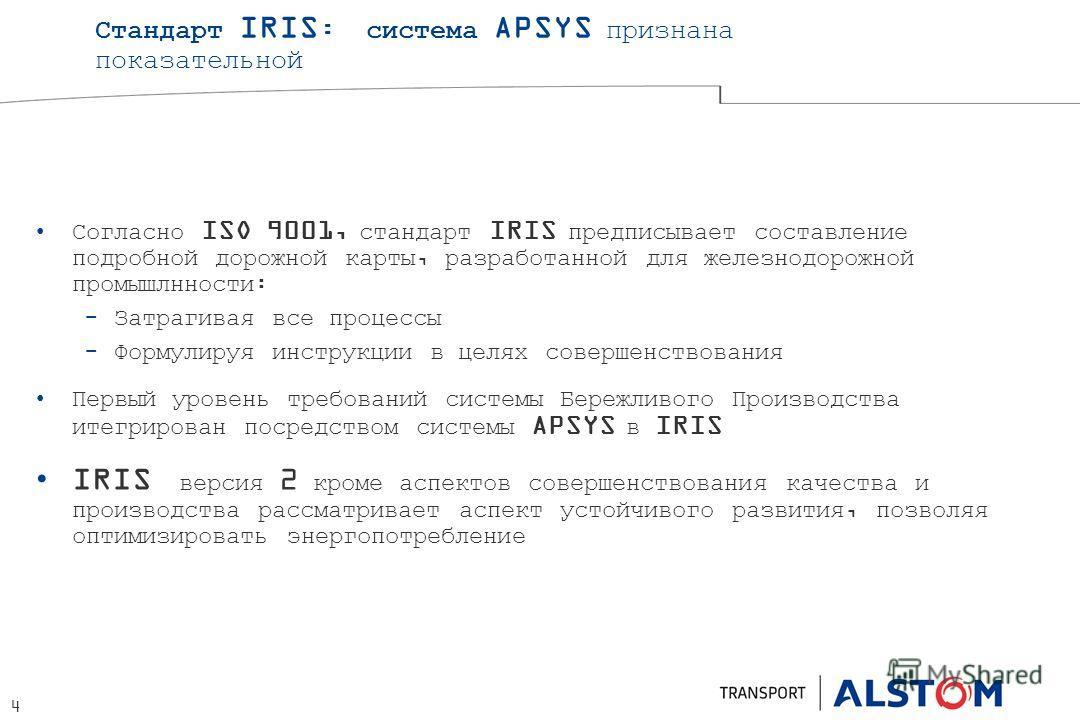 4 Стандарт IRIS : система APSYS признана показательной Согласно ISO 9001, стандарт IRIS предписывает составление подробной дорожной карты, разработанной для железнодорожной промышлнности: Затрагивая все процессы Формулируя инструкции в целях совершен