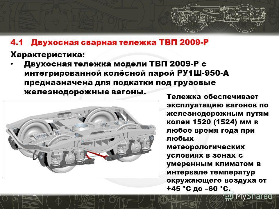 4.1 Двухосная сварная тележка ТВП 2009-Р Характеристика: Двухосная тележка модели ТВП 2009-Р с интегрированной колёсной парой РУ1Ш-950-A предназначена для подкатки под грузовые железнодорожные вагоны. Тележка обеспечивает эксплуатацию вагонов по желе