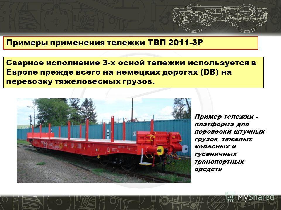 Примеры применения тележки ТВП 2011-3Р Сварное исполнение 3-х осной тележки используется в Европе прежде всего на немецких дорогах (DB) на перевозку тяжеловесных грузов. Пример тележки - платформа для перевозки штучных грузов, тяжелых колесных и гусе