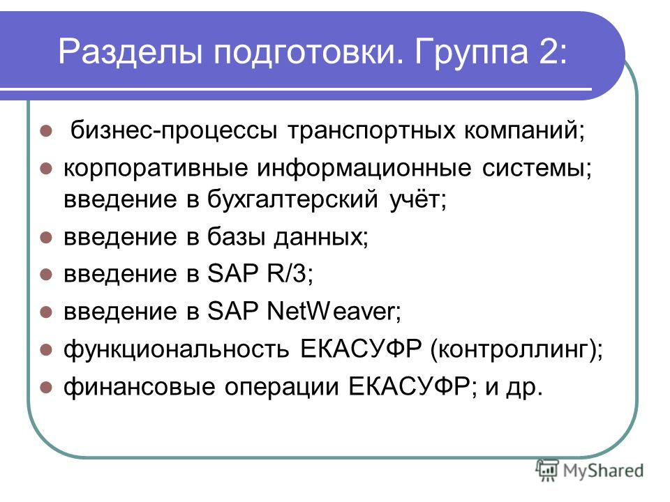 Разделы подготовки. Группа 2: бизнес-процессы транспортных компаний; корпоративные информационные системы; введение в бухгалтерский учёт; введение в базы данных; введение в SAP R/3; введение в SAP NetWeaver; функциональность ЕКАСУФР (контроллинг); фи